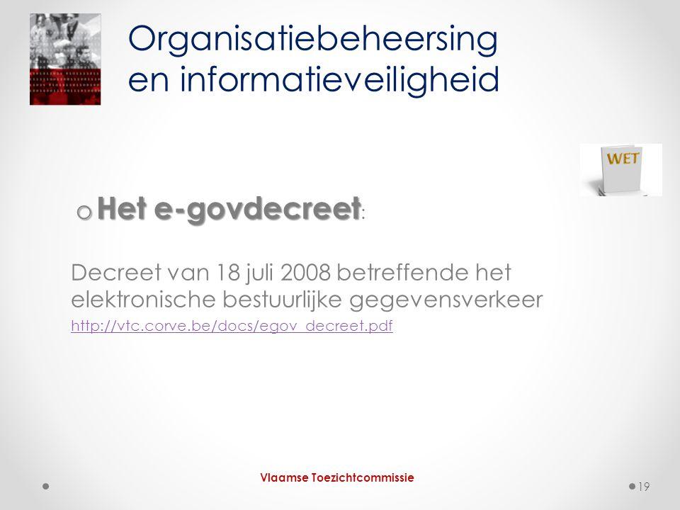 o Het e-govdecreet o Het e-govdecreet : Decreet van 18 juli 2008 betreffende het elektronische bestuurlijke gegevensverkeer http://vtc.corve.be/docs/egov_decreet.pdf Organisatiebeheersing en informatieveiligheid Vlaamse Toezichtcommissie 19