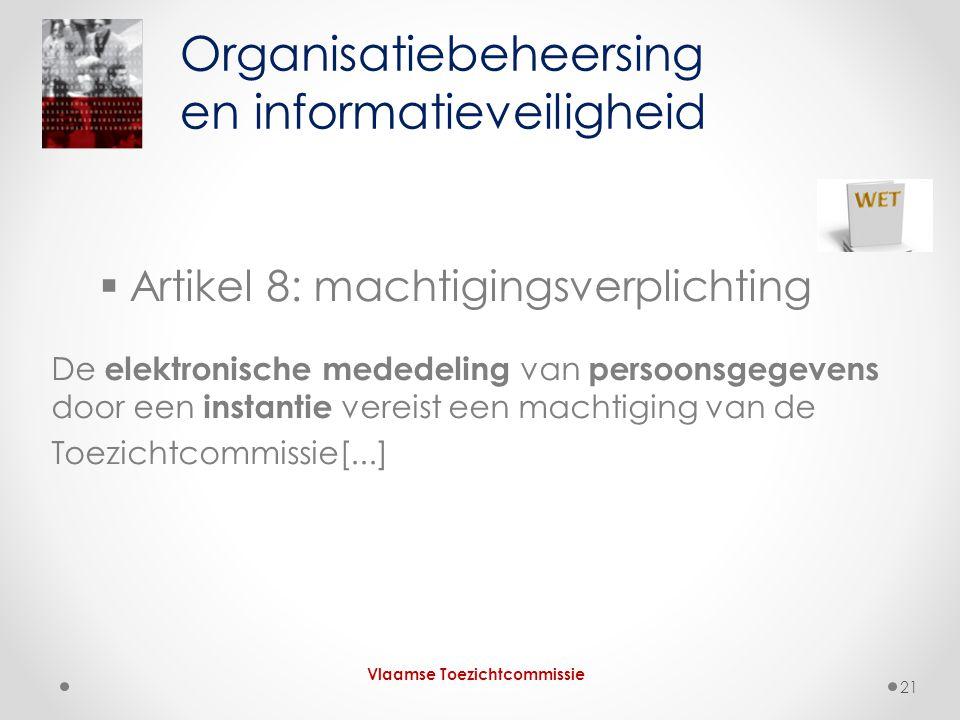  Artikel 8: machtigingsverplichting De elektronische mededeling van persoonsgegevens door een instantie vereist een machtiging van de Toezichtcommissie[...] Organisatiebeheersing en informatieveiligheid Vlaamse Toezichtcommissie 21