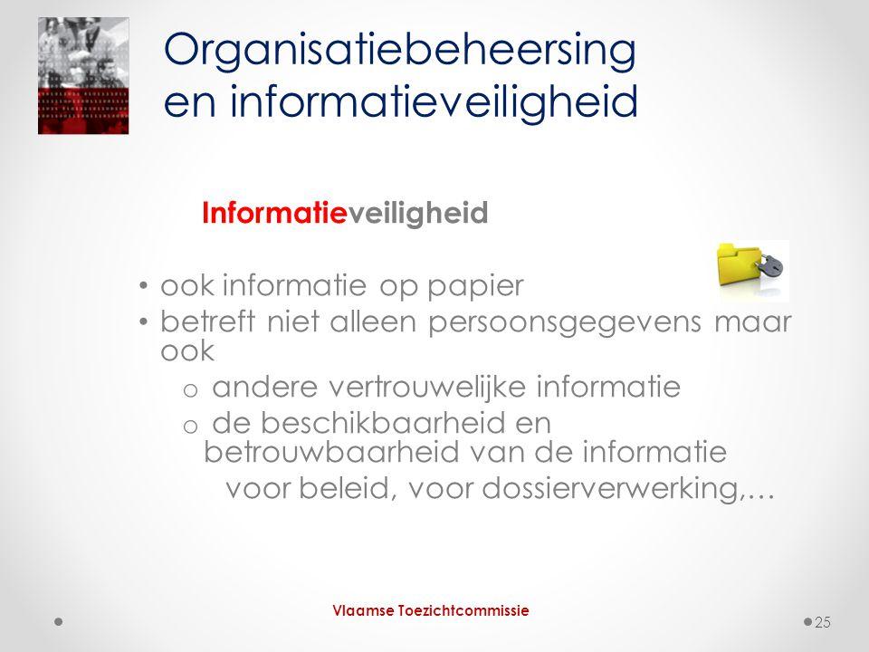 Informatieveiligheid • ook informatie op papier • betreft niet alleen persoonsgegevens maar ook o andere vertrouwelijke informatie o de beschikbaarheid en betrouwbaarheid van de informatie voor beleid, voor dossierverwerking,… Organisatiebeheersing en informatieveiligheid Vlaamse Toezichtcommissie 25