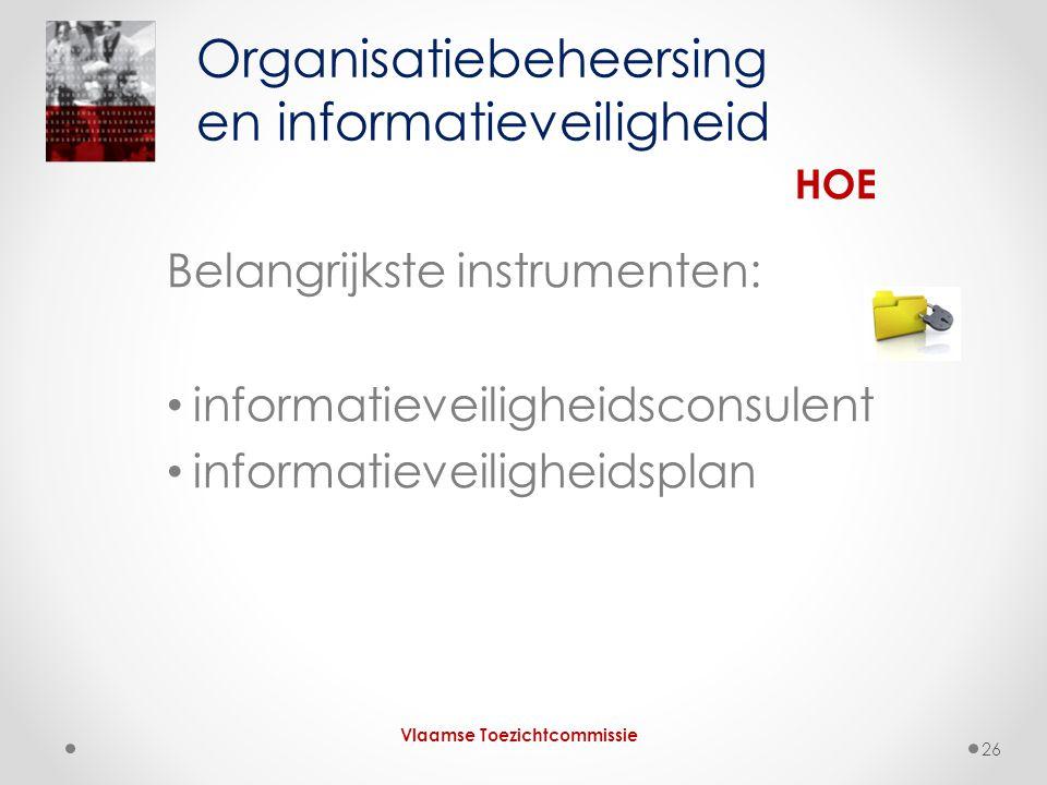 Belangrijkste instrumenten: • informatieveiligheidsconsulent • informatieveiligheidsplan Organisatiebeheersing en informatieveiligheid Vlaamse Toezichtcommissie HOE 26
