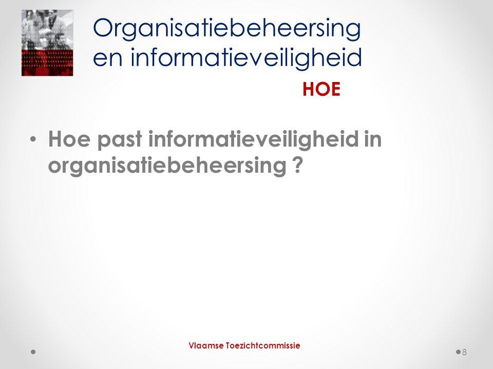 • Hoe past informatieveiligheid in organisatiebeheersing ? Organisatiebeheersing en informatieveiligheid HOE Vlaamse Toezichtcommissie 8