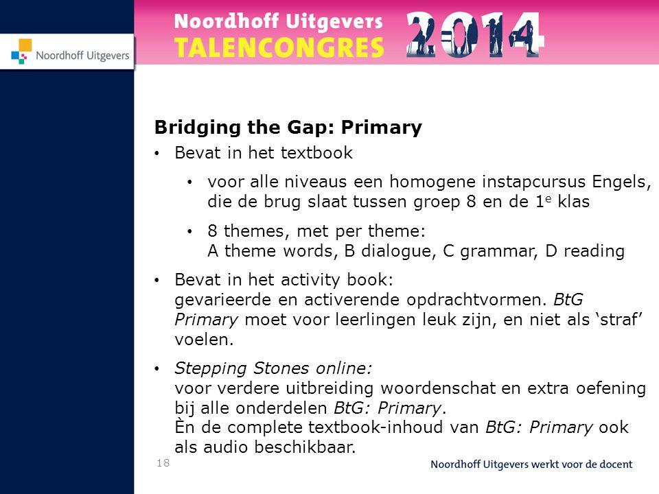 Bridging the Gap: Primary • Bevat in het textbook • voor alle niveaus een homogene instapcursus Engels, die de brug slaat tussen groep 8 en de 1 e kla