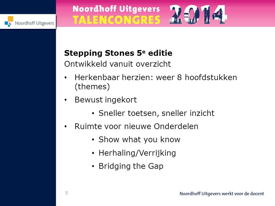 Stepping Stones 5 e editie Ontwikkeld vanuit overzicht • Herkenbaar herzien: weer 8 hoofdstukken (themes) • Bewust ingekort • Sneller toetsen, sneller