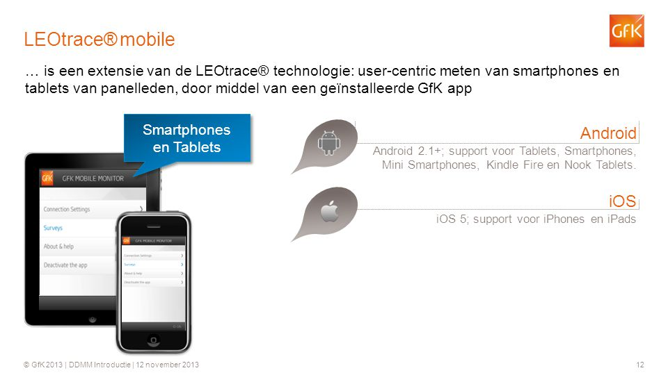 © GfK 2013 | DDMM Introductie | 12 november 201312 LEOtrace® mobile Android Android 2.1+; support voor Tablets, Smartphones, Mini Smartphones, Kindle Fire en Nook Tablets.