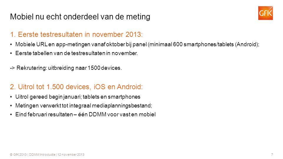 © GfK 2013 | DDMM Introductie | 12 november 20137 1. Eerste testresultaten in november 2013: •Mobiele URL en app-metingen vanaf oktober bij panel (min