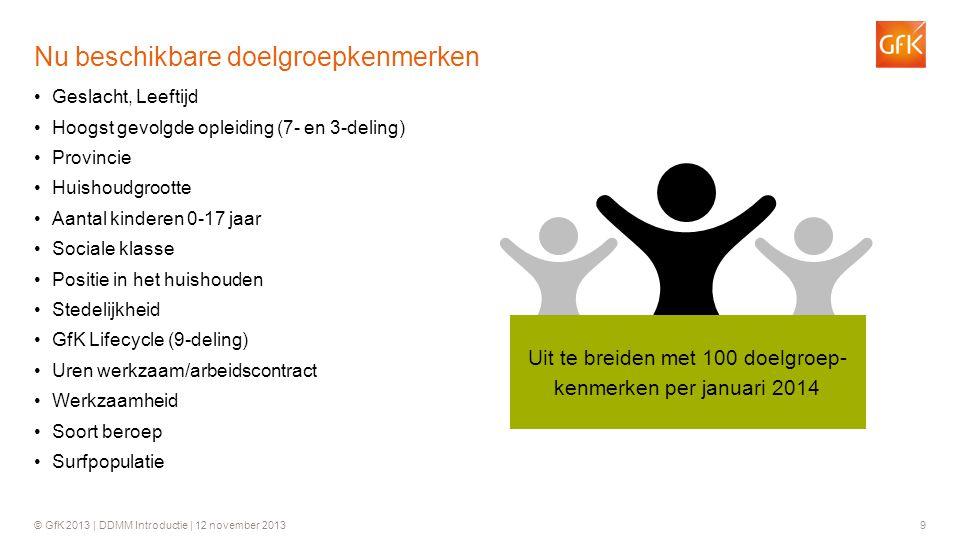 © GfK 2013 | DDMM Introductie | 12 november 20139 •Geslacht, Leeftijd •Hoogst gevolgde opleiding (7- en 3-deling) •Provincie •Huishoudgrootte •Aantal