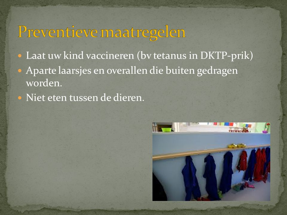  Laat uw kind vaccineren (bv tetanus in DKTP-prik)  Aparte laarsjes en overallen die buiten gedragen worden.  Niet eten tussen de dieren.