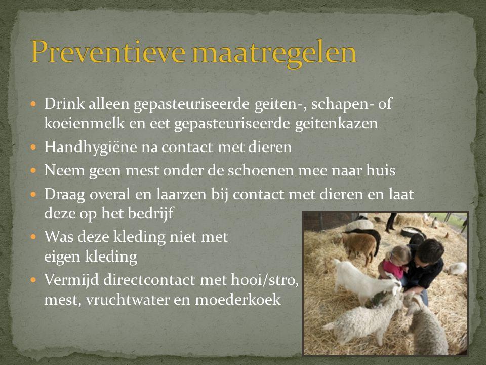 Drink alleen gepasteuriseerde geiten-, schapen- of koeienmelk en eet gepasteuriseerde geitenkazen  Handhygiëne na contact met dieren  Neem geen me