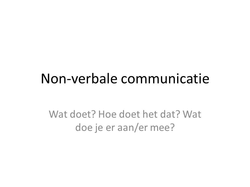 Non-verbale communicatie Wat doet? Hoe doet het dat? Wat doe je er aan/er mee?