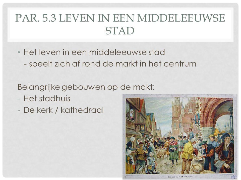 PAR. 5.3 LEVEN IN EEN MIDDELEEUWSE STAD • Het leven in een middeleeuwse stad - speelt zich af rond de markt in het centrum Belangrijke gebouwen op de