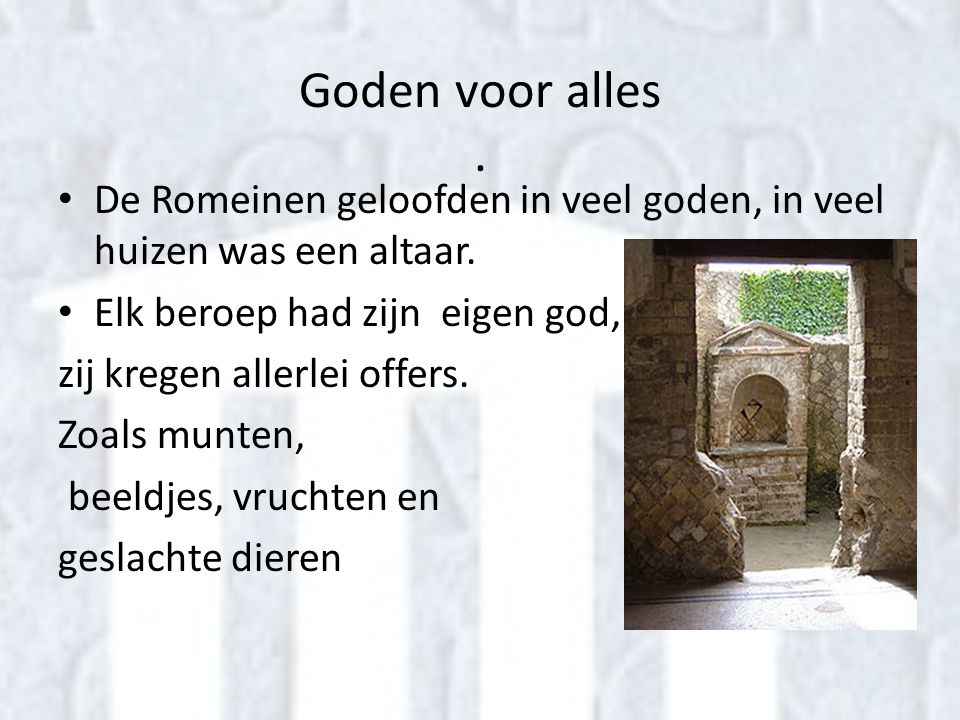 Goden voor alles. • De Romeinen geloofden in veel goden, in veel huizen was een altaar. • Elk beroep had zijn eigen god, zij kregen allerlei offers. Z