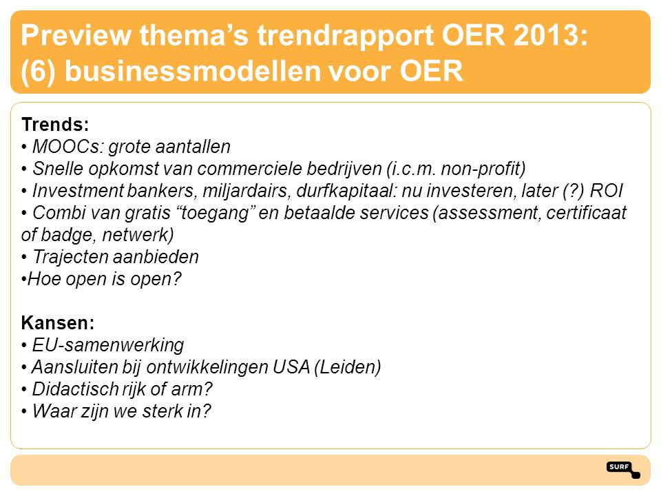 Preview thema's trendrapport OER 2013: (6) businessmodellen voor OER Trends: • MOOCs: grote aantallen • Snelle opkomst van commerciele bedrijven (i.c.
