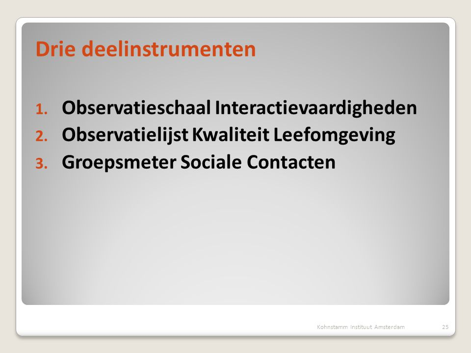 Drie deelinstrumenten 1. Observatieschaal Interactievaardigheden 2. Observatielijst Kwaliteit Leefomgeving 3. Groepsmeter Sociale Contacten 25Kohnstam