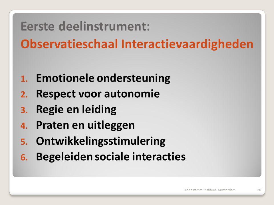 26 Eerste deelinstrument: Observatieschaal Interactievaardigheden 1. Emotionele ondersteuning 2. Respect voor autonomie 3. Regie en leiding 4. Praten