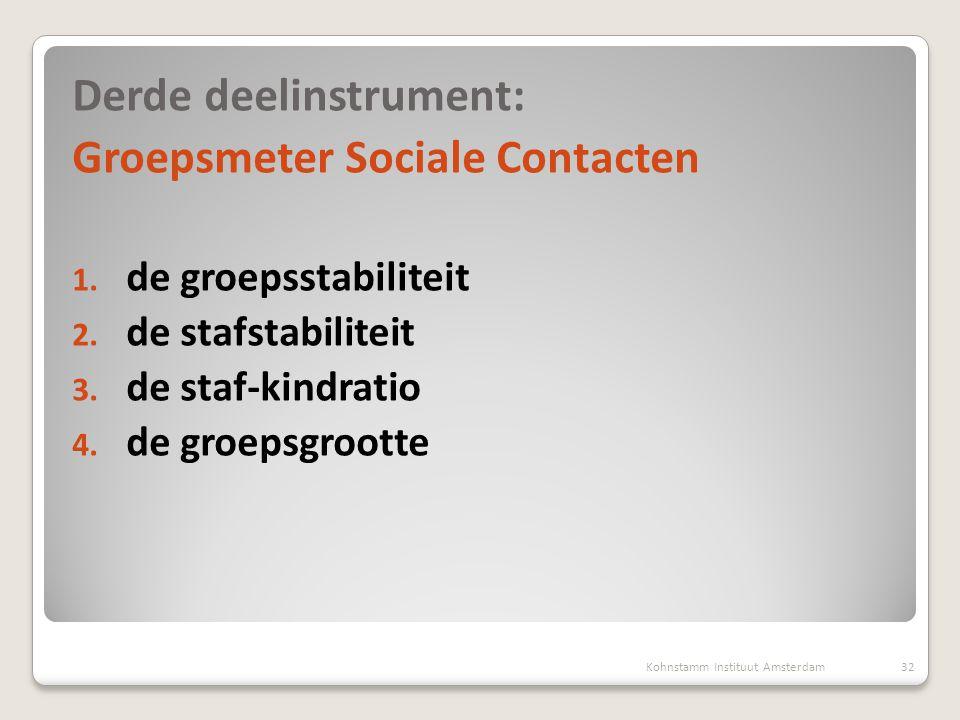 Derde deelinstrument: Groepsmeter Sociale Contacten 1. de groepsstabiliteit 2. de stafstabiliteit 3. de staf-kindratio 4. de groepsgrootte Kohnstamm I