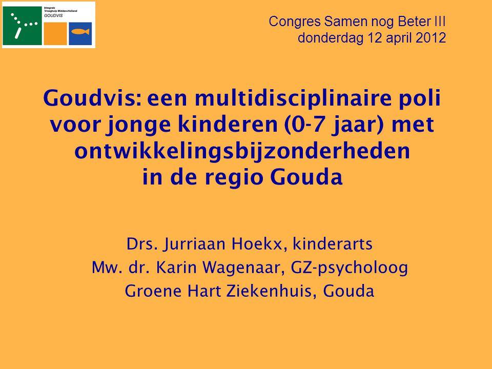 Goudvis: een multidisciplinaire poli voor jonge kinderen (0-7 jaar) met ontwikkelingsbijzonderheden in de regio Gouda Drs. Jurriaan Hoekx, kinderarts