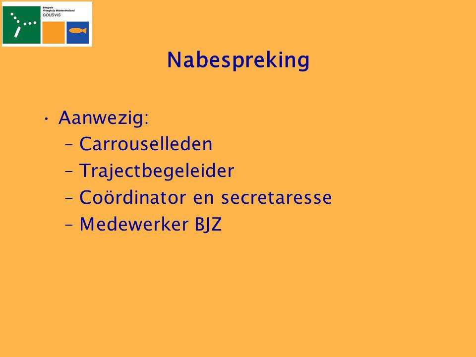 Nabespreking •Aanwezig: –Carrouselleden –Trajectbegeleider –Coördinator en secretaresse –Medewerker BJZ