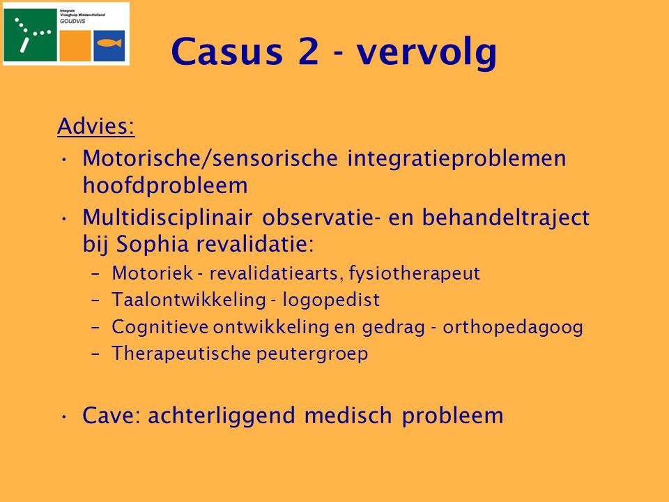 Casus 2 - vervolg Advies: •Motorische/sensorische integratieproblemen hoofdprobleem •Multidisciplinair observatie- en behandeltraject bij Sophia reval