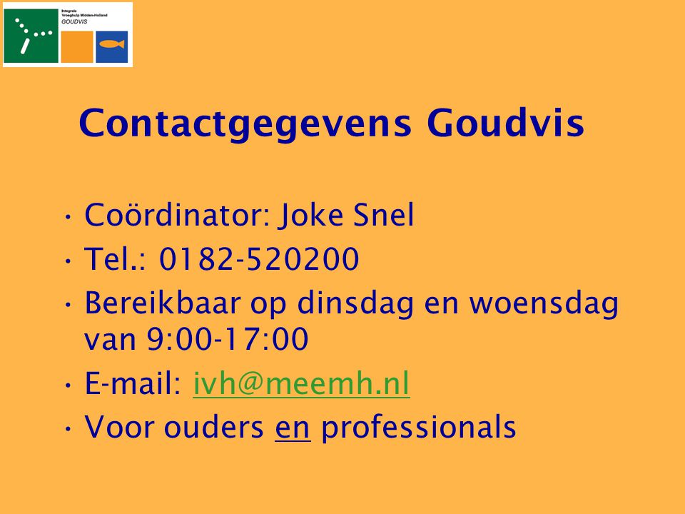 Contactgegevens Goudvis •Coördinator: Joke Snel •Tel.: 0182-520200 •Bereikbaar op dinsdag en woensdag van 9:00-17:00 •E-mail: ivh@meemh.nlivh@meemh.nl