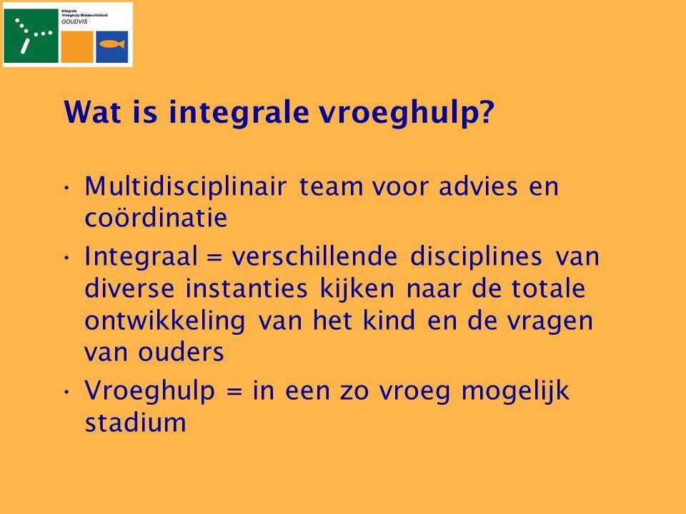 Wat is integrale vroeghulp? •Multidisciplinair team voor advies en coördinatie •Integraal = verschillende disciplines van diverse instanties kijken na