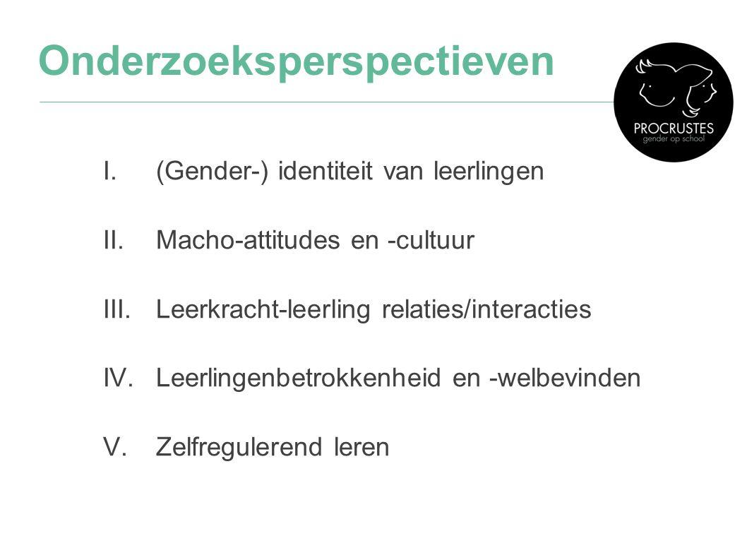 Onderzoeksperspectieven I.(Gender-) identiteit van leerlingen II.Macho-attitudes en -cultuur III.Leerkracht-leerling relaties/interacties IV.Leerlinge