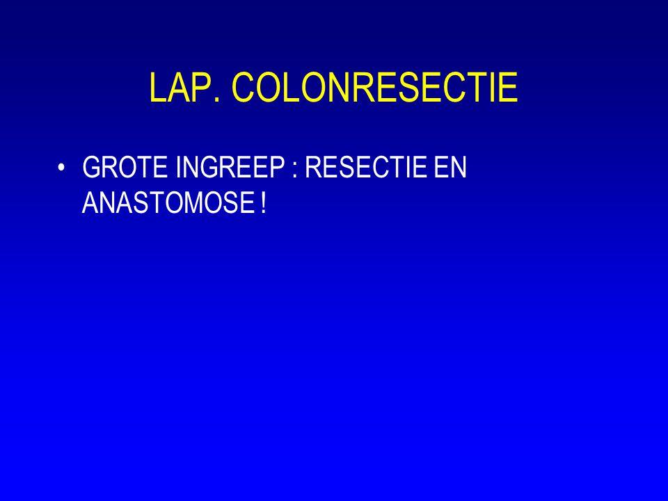 LAP. COLONRESECTIE •GROTE INGREEP : RESECTIE EN ANASTOMOSE !