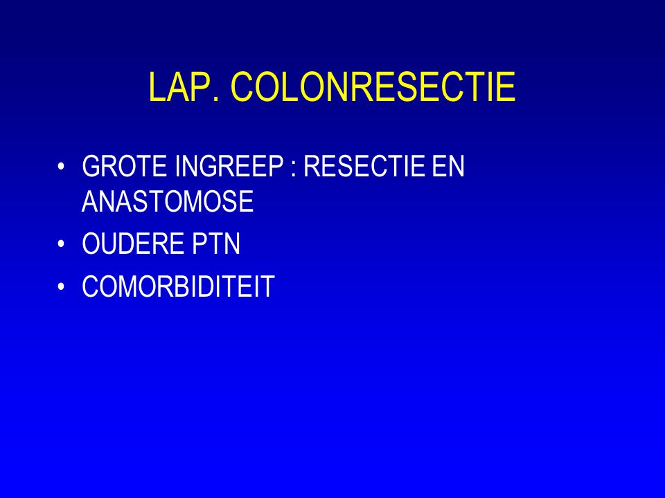 LAP. COLONRESECTIE •GROTE INGREEP : RESECTIE EN ANASTOMOSE •OUDERE PTN •COMORBIDITEIT