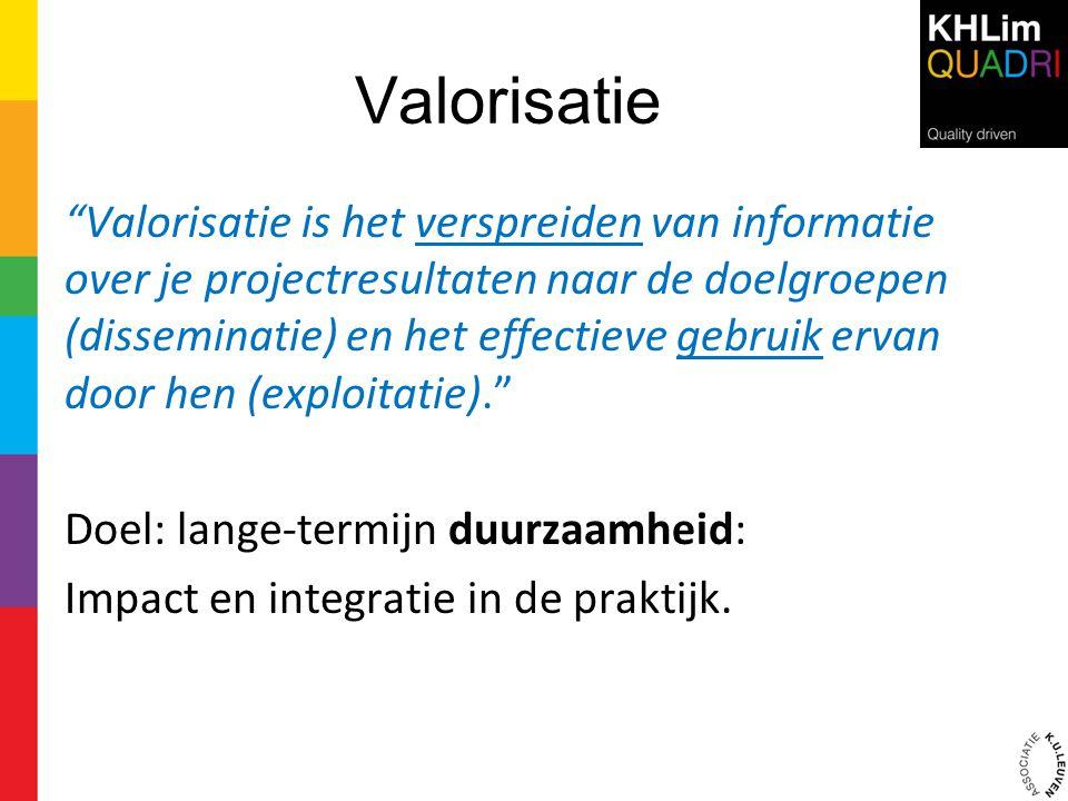 """Valorisatie """"Valorisatie is het verspreiden van informatie over je projectresultaten naar de doelgroepen (disseminatie) en het effectieve gebruik erva"""