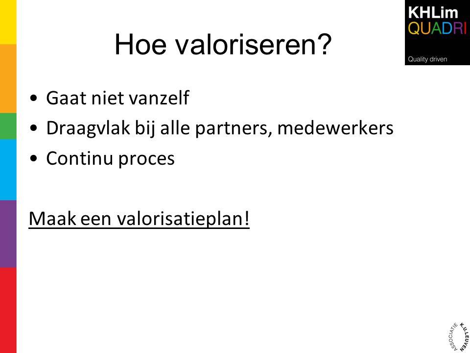 Hoe valoriseren? •Gaat niet vanzelf •Draagvlak bij alle partners, medewerkers •Continu proces Maak een valorisatieplan!