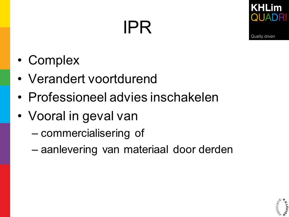 IPR •Complex •Verandert voortdurend •Professioneel advies inschakelen •Vooral in geval van –commercialisering of –aanlevering van materiaal door derde