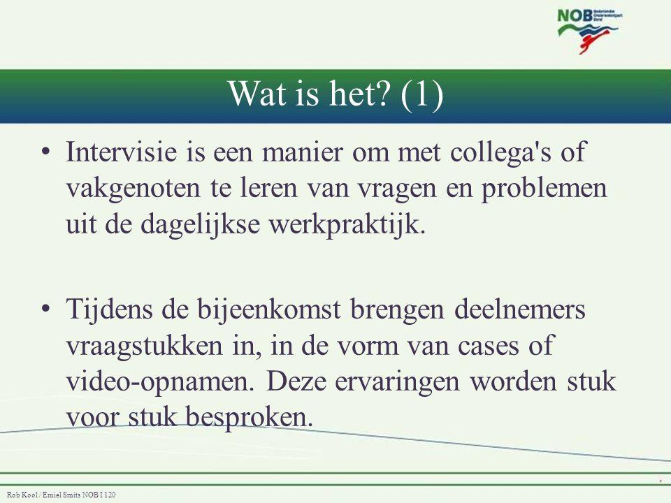 Rob Kool / Emiel Smits NOB I 120 Wat is het? (1) • Intervisie is een manier om met collega's of vakgenoten te leren van vragen en problemen uit de dag