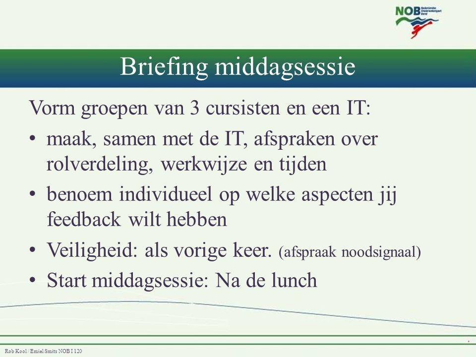 Rob Kool / Emiel Smits NOB I 120 Briefing middagsessie Vorm groepen van 3 cursisten en een IT: • maak, samen met de IT, afspraken over rolverdeling, w