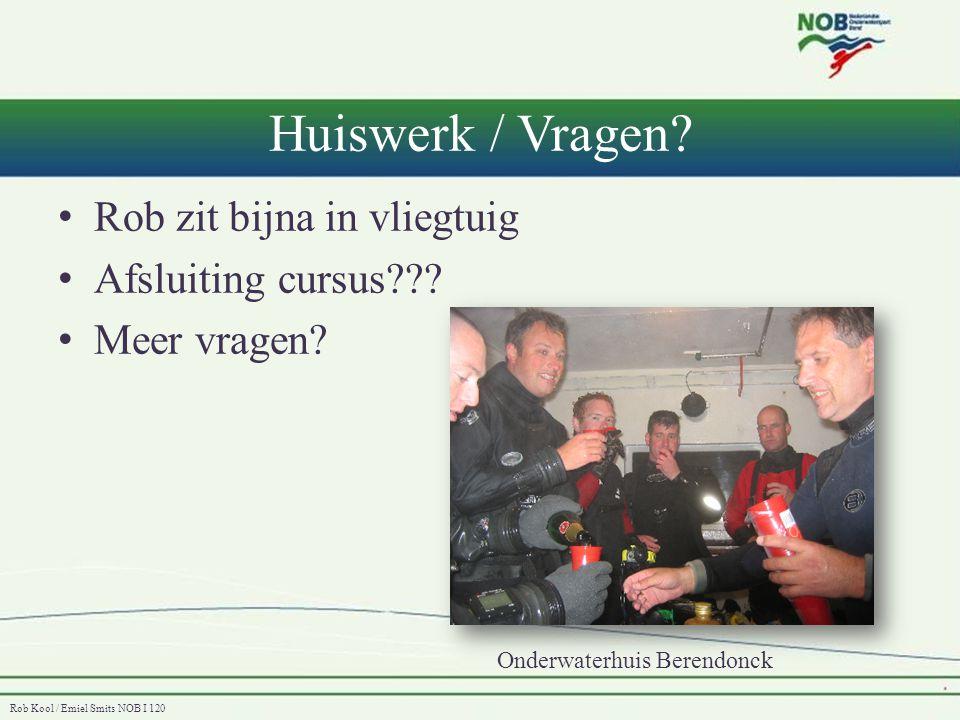 Rob Kool / Emiel Smits NOB I 120 Huiswerk / Vragen? • Rob zit bijna in vliegtuig • Afsluiting cursus??? • Meer vragen? Onderwaterhuis Berendonck
