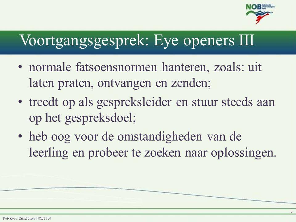 Rob Kool / Emiel Smits NOB I 120 Voortgangsgesprek: Eye openers IV • - De normale fatsoensnormen en goede sfeer (uitlaten praten, gemoedelijke sfeer, oog houden voor omstandigheden leerling, luisteren en spreken) • - Doel van het gesprek centraal houden (voorgang in de gaten houden) • - Zoeken naar oplossingen