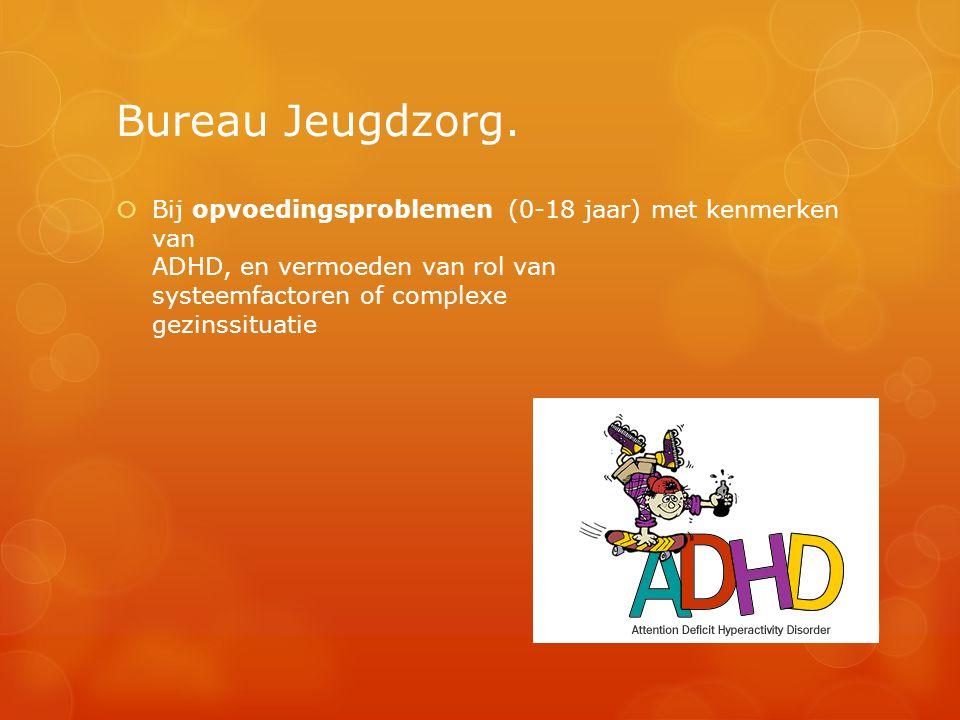 Bureau Jeugdzorg.  Bij opvoedingsproblemen (0-18 jaar) met kenmerken van ADHD, en vermoeden van rol van systeemfactoren of complexe gezinssituatie
