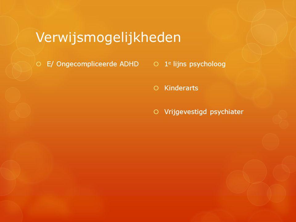 Verwijsmogelijkheden  E/ Ongecompliceerde ADHD  1 e lijns psycholoog  Kinderarts  Vrijgevestigd psychiater