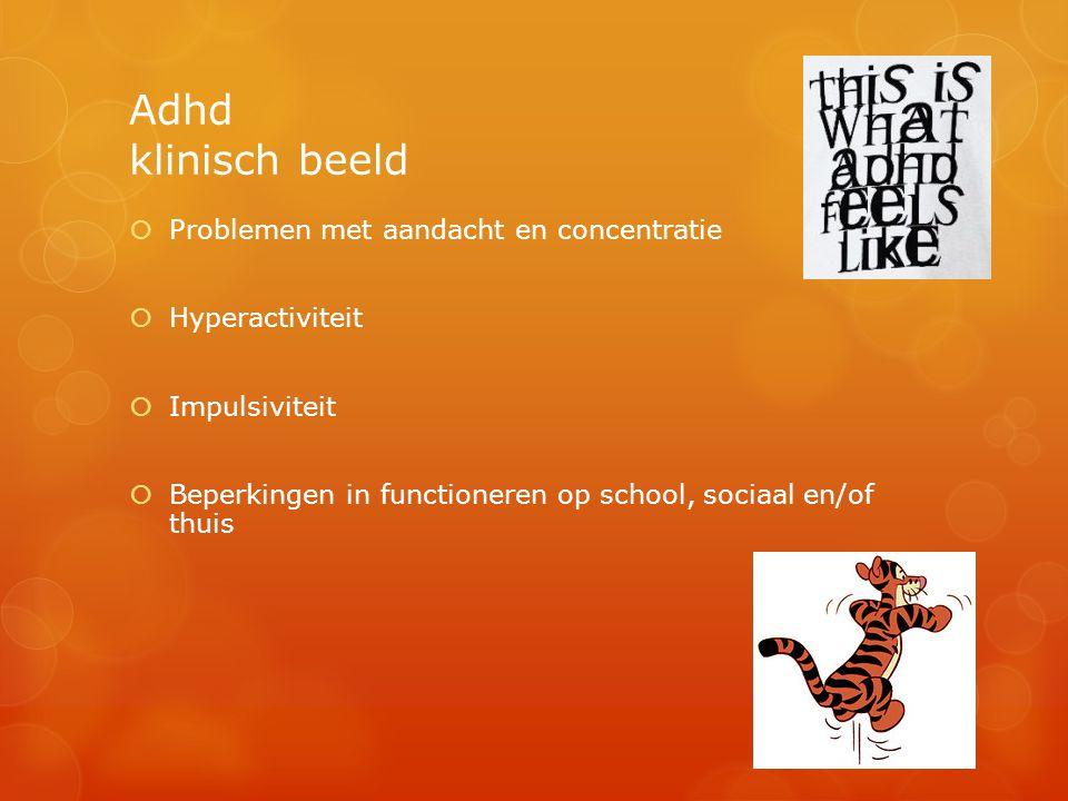 Adhd klinisch beeld  Problemen met aandacht en concentratie  Hyperactiviteit  Impulsiviteit  Beperkingen in functioneren op school, sociaal en/of