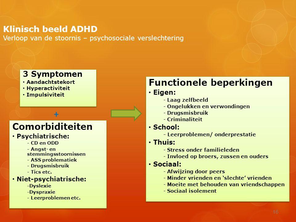 16 Klinisch beeld ADHD Verloop van de stoornis – psychosociale verslechtering 3 Symptomen • Aandachtstekort • Hyperactiviteit • Impulsiviteit 3 Sympto
