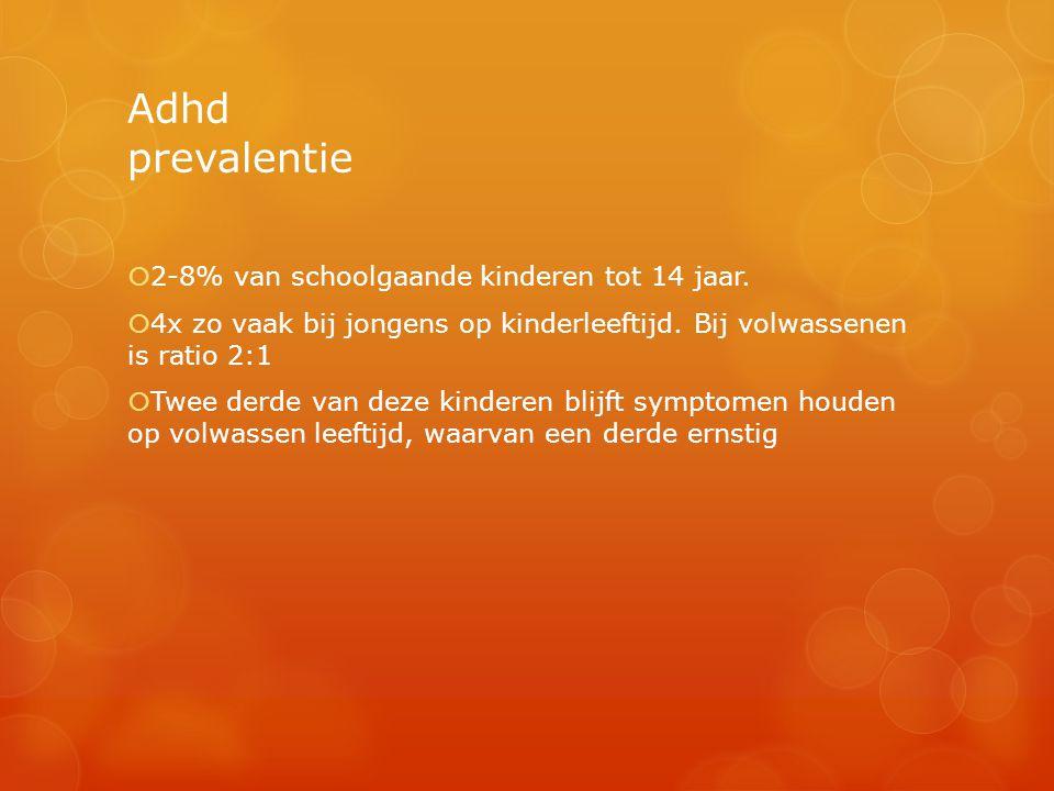 Adhd prevalentie  2-8% van schoolgaande kinderen tot 14 jaar.  4x zo vaak bij jongens op kinderleeftijd. Bij volwassenen is ratio 2:1  Twee derde v