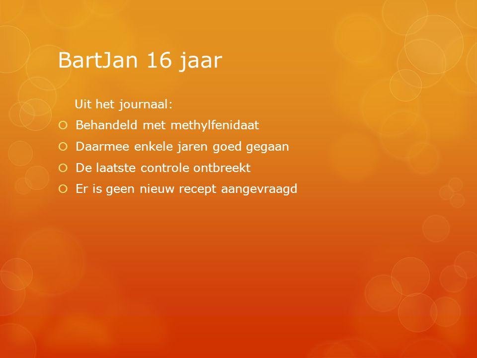 BartJan 16 jaar Uit het journaal:  Behandeld met methylfenidaat  Daarmee enkele jaren goed gegaan  De laatste controle ontbreekt  Er is geen nieuw