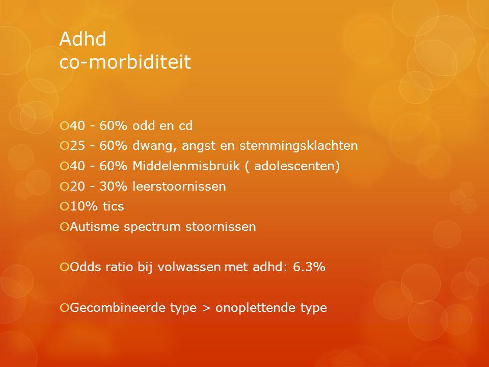 Adhd co-morbiditeit  40 - 60% odd en cd  25 - 60% dwang, angst en stemmingsklachten  40 - 60% Middelenmisbruik ( adolescenten)  20 - 30% leerstoor