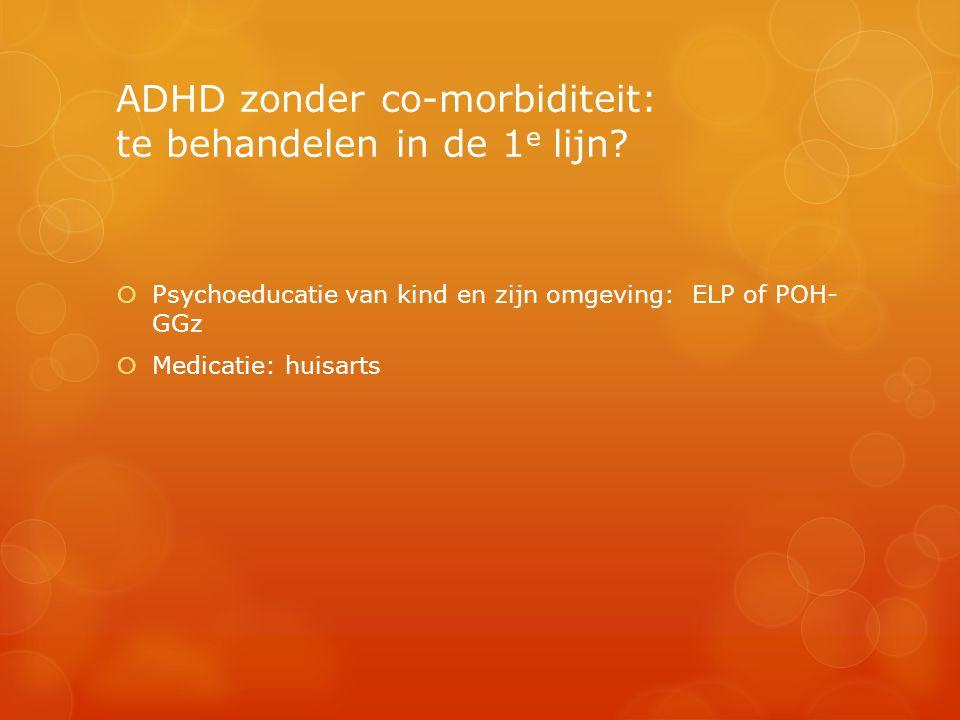 ADHD zonder co-morbiditeit: te behandelen in de 1 e lijn?  Psychoeducatie van kind en zijn omgeving: ELP of POH- GGz  Medicatie: huisarts