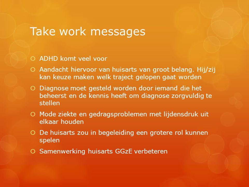 Take work messages  ADHD komt veel voor  Aandacht hiervoor van huisarts van groot belang. Hij/zij kan keuze maken welk traject gelopen gaat worden 
