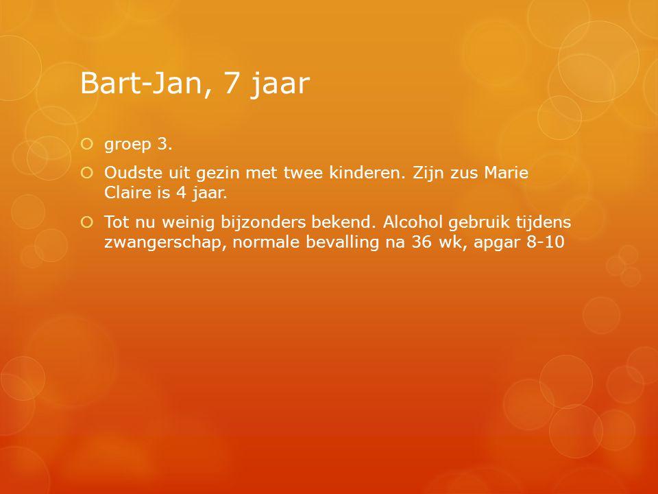 Bart-Jan, 7 jaar  groep 3.  Oudste uit gezin met twee kinderen. Zijn zus Marie Claire is 4 jaar.  Tot nu weinig bijzonders bekend. Alcohol gebruik