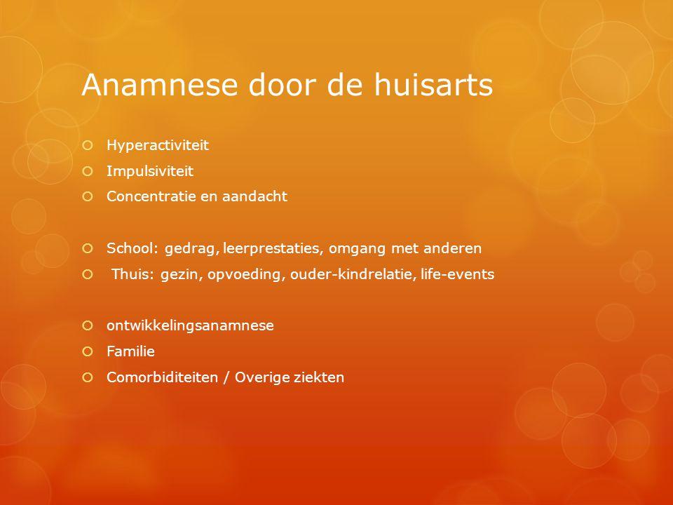 Anamnese door de huisarts  Hyperactiviteit  Impulsiviteit  Concentratie en aandacht  School: gedrag, leerprestaties, omgang met anderen  Thuis: g
