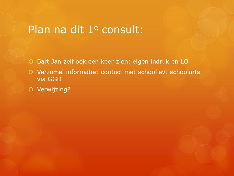 Plan na dit 1 e consult:  Bart Jan zelf ook een keer zien: eigen indruk en LO  Verzamel informatie: contact met school evt schoolarts via GGD  Verw