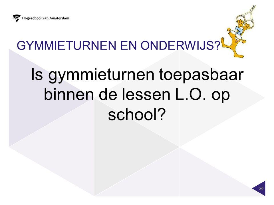 GYMMIETURNEN EN ONDERWIJS? 20 Is gymmieturnen toepasbaar binnen de lessen L.O. op school?