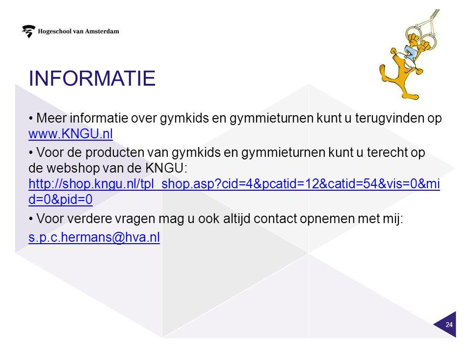 INFORMATIE 24 • Meer informatie over gymkids en gymmieturnen kunt u terugvinden op www.KNGU.nl www.KNGU.nl • Voor de producten van gymkids en gymmieturnen kunt u terecht op de webshop van de KNGU: http://shop.kngu.nl/tpl_shop.asp?cid=4&pcatid=12&catid=54&vis=0&mi d=0&pid=0 http://shop.kngu.nl/tpl_shop.asp?cid=4&pcatid=12&catid=54&vis=0&mi d=0&pid=0 • Voor verdere vragen mag u ook altijd contact opnemen met mij: s.p.c.hermans@hva.nl