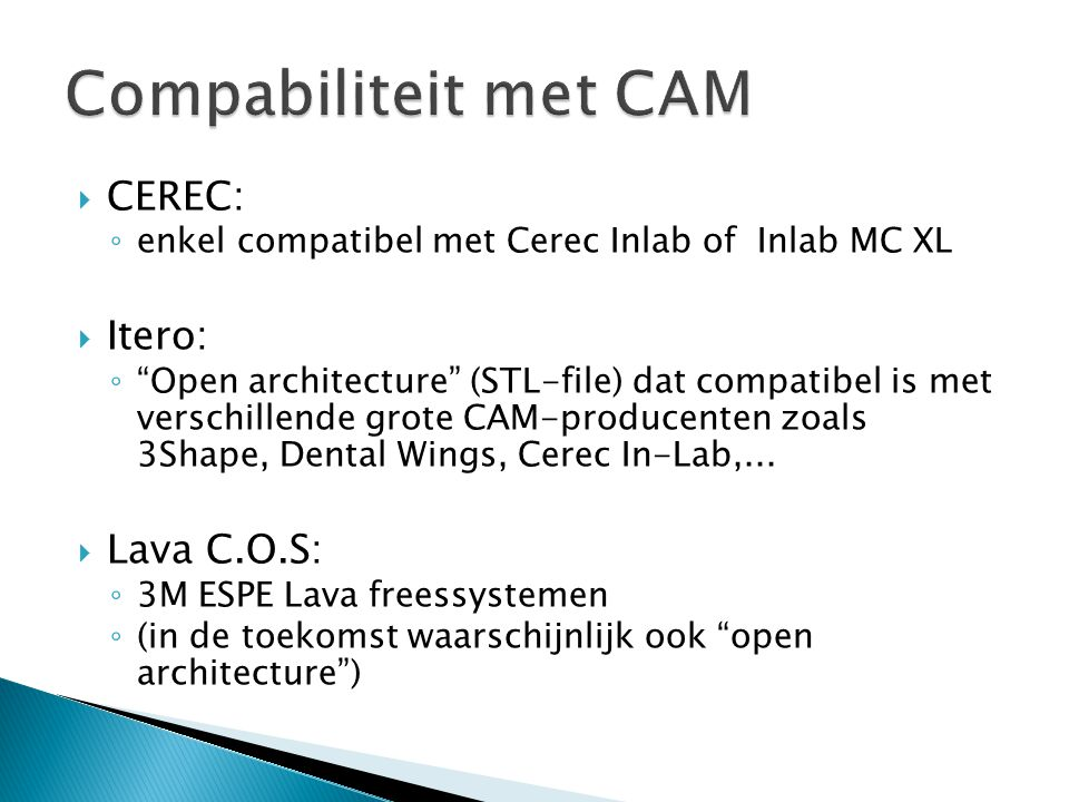  CEREC: ◦ enkel compatibel met Cerec Inlab of Inlab MC XL  Itero: ◦ Open architecture (STL-file) dat compatibel is met verschillende grote CAM-producenten zoals 3Shape, Dental Wings, Cerec In-Lab,...