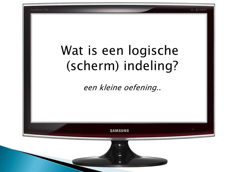 Wat is een logische (scherm) indeling? een kleine oefening..